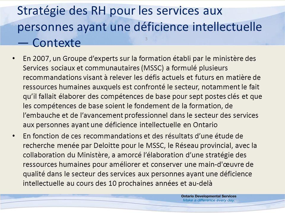 Stratégie des RH pour les services aux personnes ayant une déficience intellectuelle Contexte 4 Elle reconnaît le rôle changeant des professionnels offrant des services aux personnes ayant une déficience intellectuelle au sein dun secteur transformé et la nécessité de dresser le portrait du travail d ans le secteur en tant que choix de carrière en Ontario La mise en œuvre provinciale de ces compétences de base est un élément clé important et essentiel pour tous les aspects de la Stratégie des RH pour les services aux personnes ayant une déficience intellectuelle et jette les bases pour améliorer les pratiques de mise en valeur des ressources humaines, de recrutement et de conservation du personnel dans le secteur