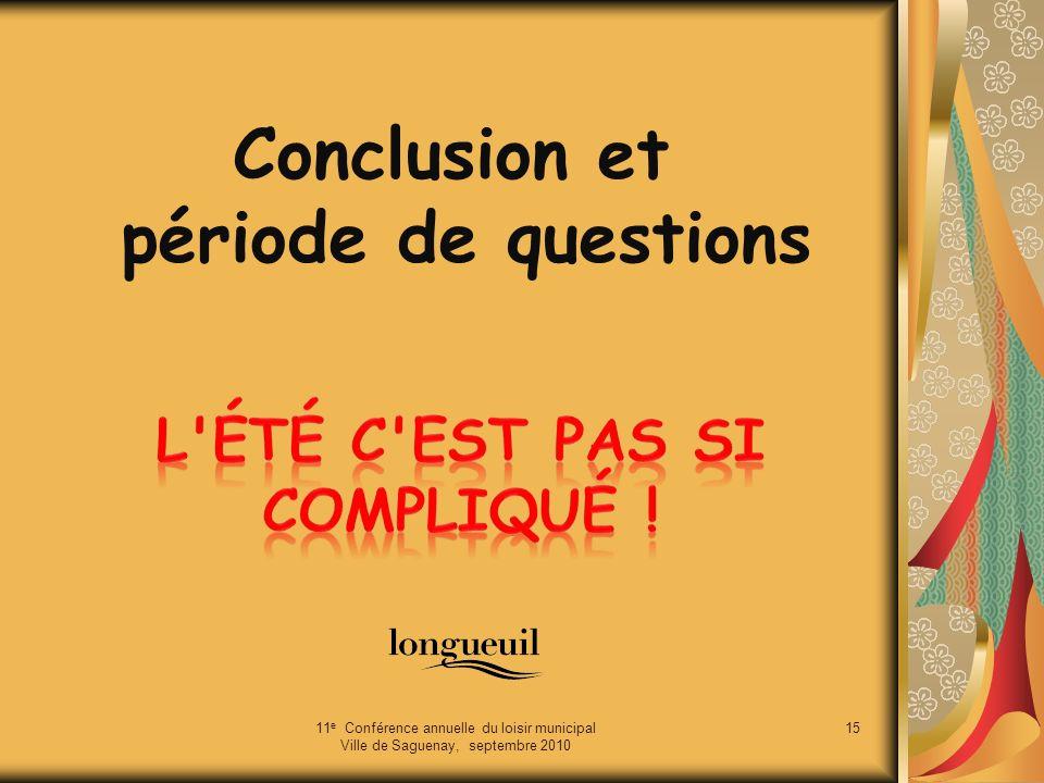Conclusion et période de questions 11 e Conférence annuelle du loisir municipal Ville de Saguenay, septembre 2010 15