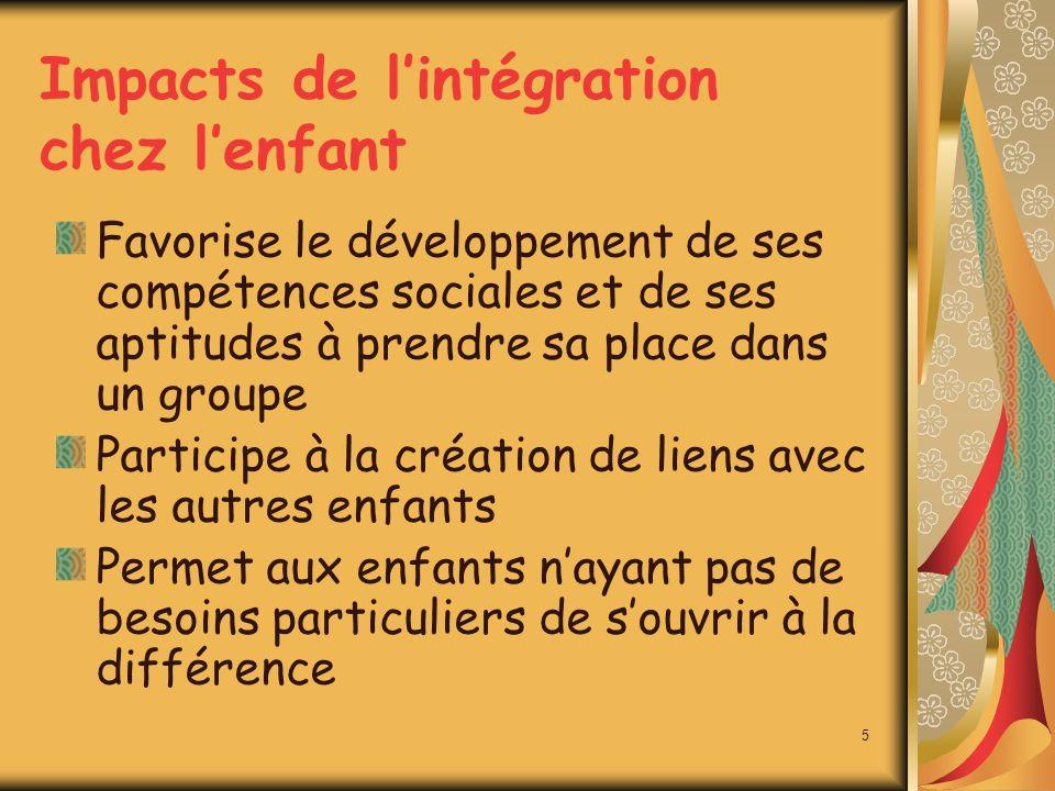 Impacts de lintégration chez lenfant Favorise le développement de ses compétences sociales et de ses aptitudes à prendre sa place dans un groupe Participe à la création de liens avec les autres enfants Permet aux enfants nayant pas de besoins particuliers de souvrir à la différence 5