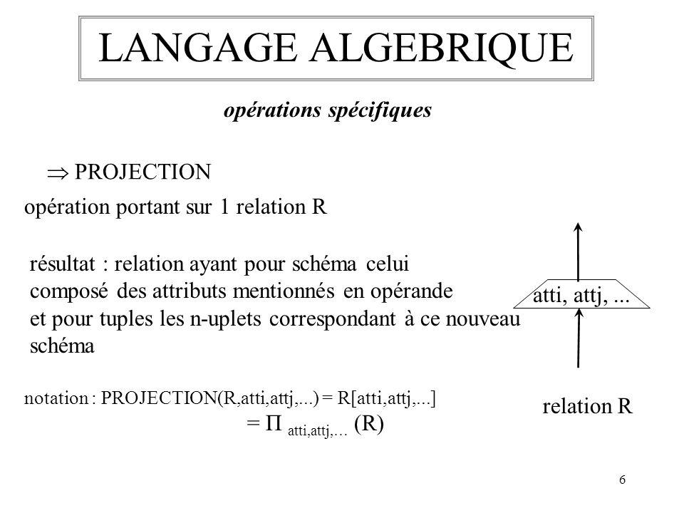7 LANGAGE ALGEBRIQUE opérations spécifiques JOINTURE opération portant sur 2 relations R1 et R2 résultat : relation ayant pour schéma la juxtaposition des schémas de R1 et R2 et pour n-uplets toutes les combinaisons des n-uplets de R1 et R2 vérifiant la condition de rapprochement du type atti opérateur attj notation : JOIN(R1,R2,condition) = R1 R2 avec θ = condition si opérateur : « = », équijointure sur une même relation : autojointure on ne conserve quun des schémas : semi-jointure θ relation R1relation R2 condition