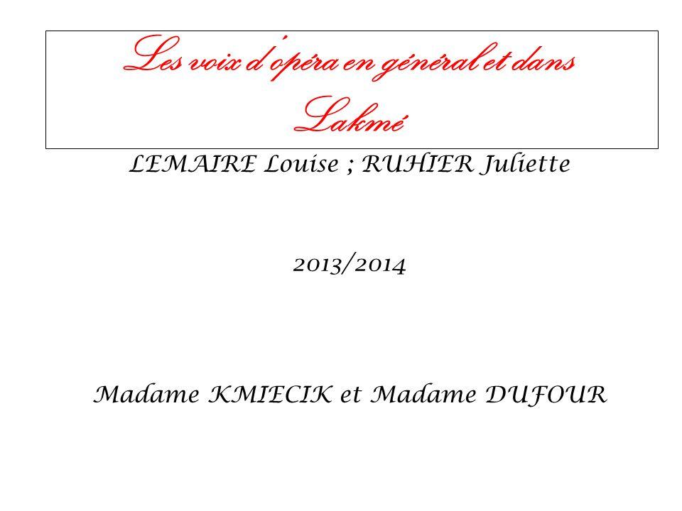 Les voix dopéra en général et dans Lakmé LEMAIRE Louise ; RUHIER Juliette 2013/2014 Madame KMIECIK et Madame DUFOUR