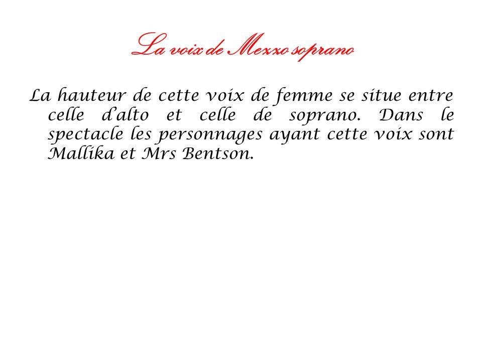La voix de Mezzo soprano La hauteur de cette voix de femme se situe entre celle dalto et celle de soprano. Dans le spectacle les personnages ayant cet