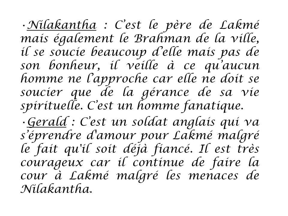Nilakantha : Cest le père de Lakmé mais également le Brahman de la ville, il se soucie beaucoup delle mais pas de son bonheur, il veille à ce quaucun
