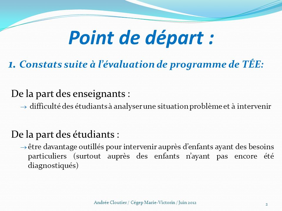 Point de départ : 1. Constats suite à lévaluation de programme de TÉE: De la part des enseignants : difficulté des étudiants à analyser une situation