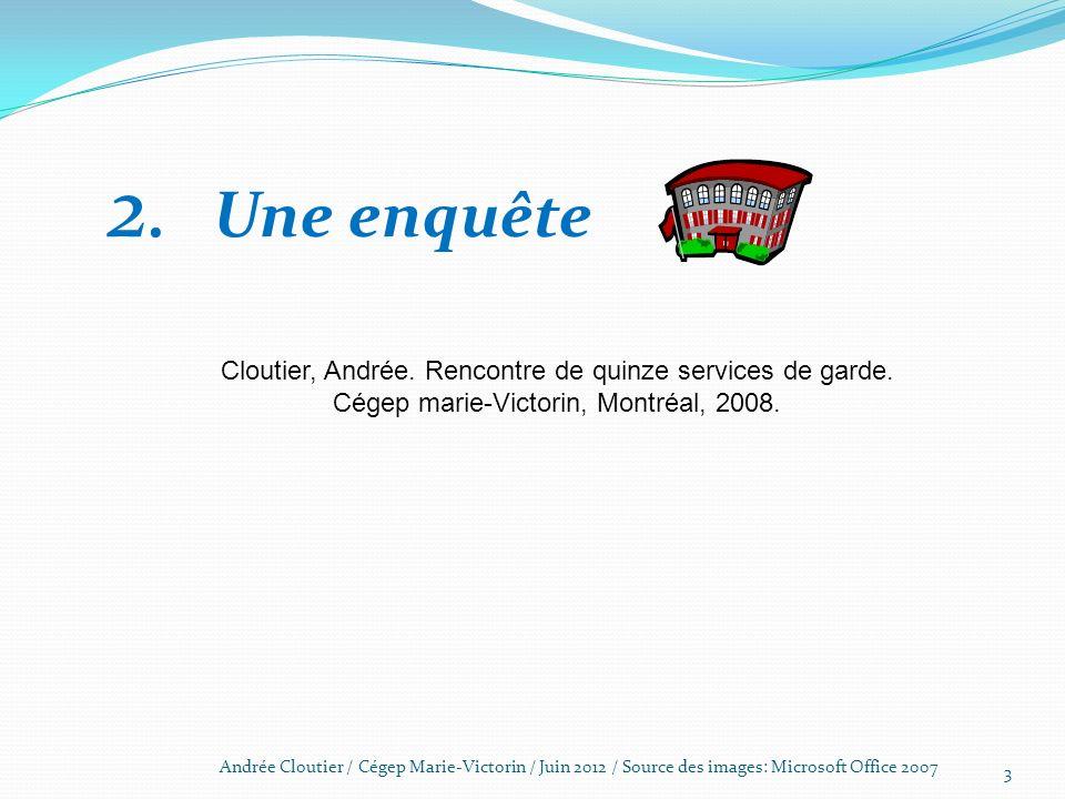 3 Andrée Cloutier / Cégep Marie-Victorin / Juin 2012 / Source des images: Microsoft Office 2007 2. Une enquête Cloutier, Andrée. Rencontre de quinze s