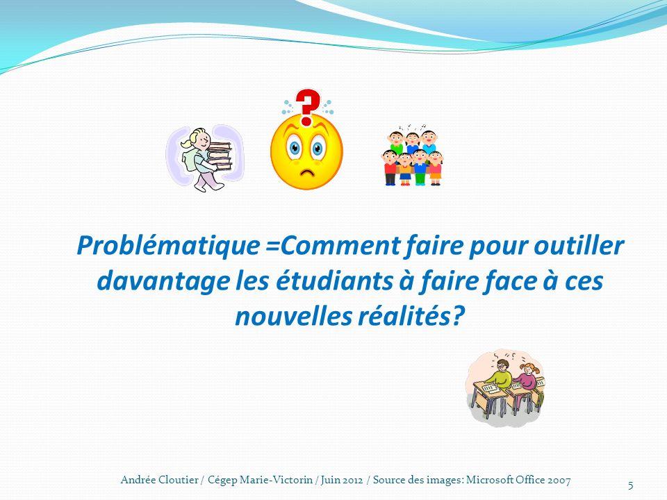 Problématique =Comment faire pour outiller davantage les étudiants à faire face à ces nouvelles réalités? 5 Andrée Cloutier / Cégep Marie-Victorin / J