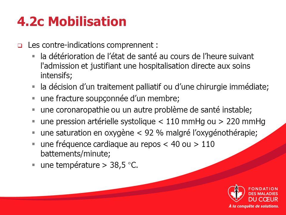 4.2c Mobilisation Les contre-indications comprennent : la détérioration de létat de santé au cours de lheure suivant l'admission et justifiant une hos