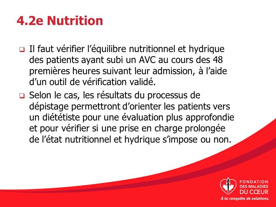 4.2e Nutrition Il faut vérifier léquilibre nutritionnel et hydrique des patients ayant subi un AVC au cours des 48 premières heures suivant leur admis