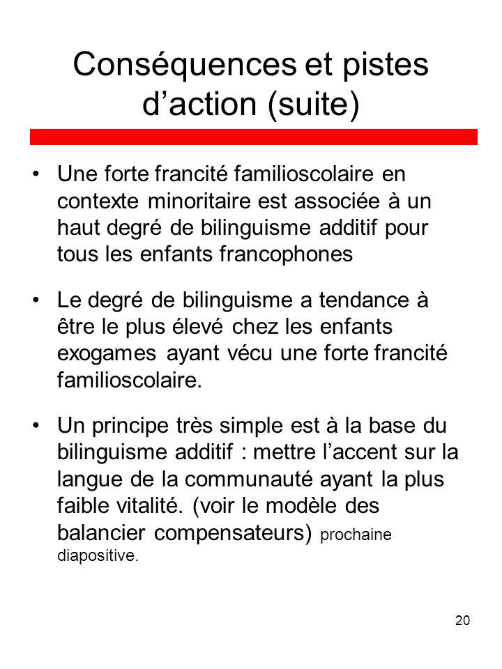20 Conséquences et pistes daction (suite) Une forte francité familioscolaire en contexte minoritaire est associée à un haut degré de bilinguisme addit