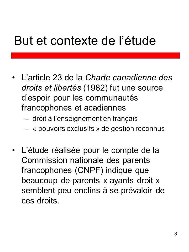 3 But et contexte de létude Larticle 23 de la Charte canadienne des droits et libertés (1982) fut une source despoir pour les communautés francophones et acadiennes –droit à lenseignement en français –« pouvoirs exclusifs » de gestion reconnus Létude réalisée pour le compte de la Commission nationale des parents francophones (CNPF) indique que beaucoup de parents « ayants droit » semblent peu enclins à se prévaloir de ces droits.