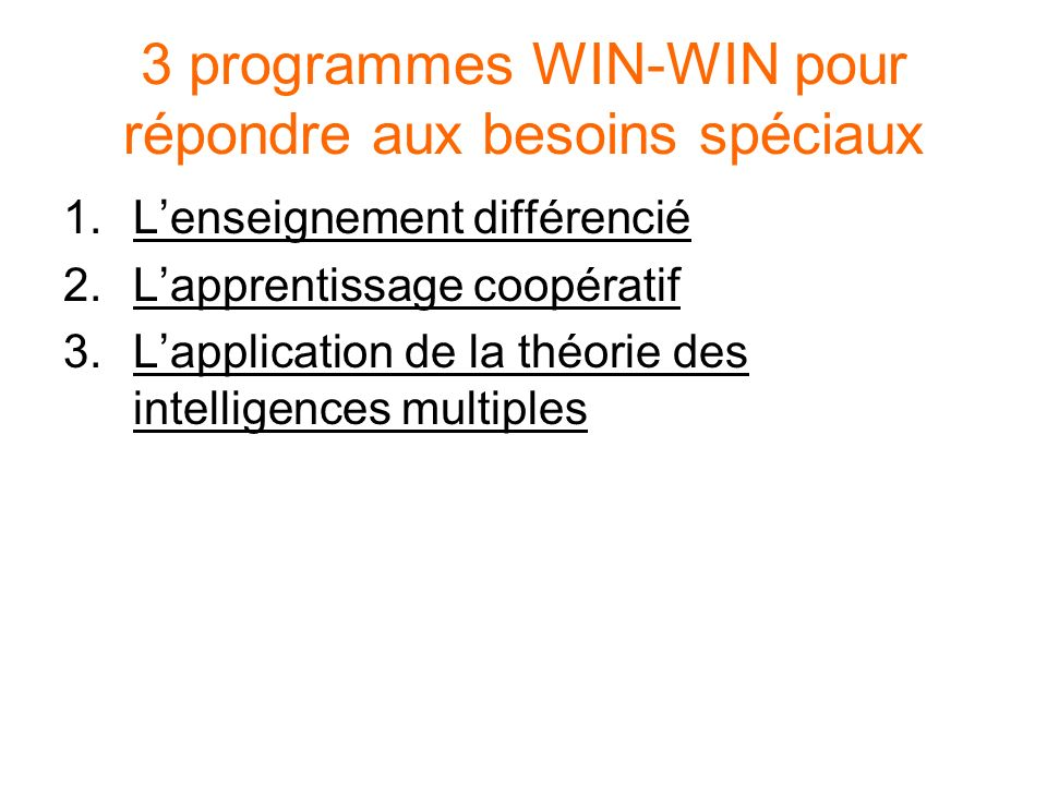 3 programmes WIN-WIN pour répondre aux besoins spéciaux 1.Lenseignement différencié 2.Lapprentissage coopératif 3.Lapplication de la théorie des intel