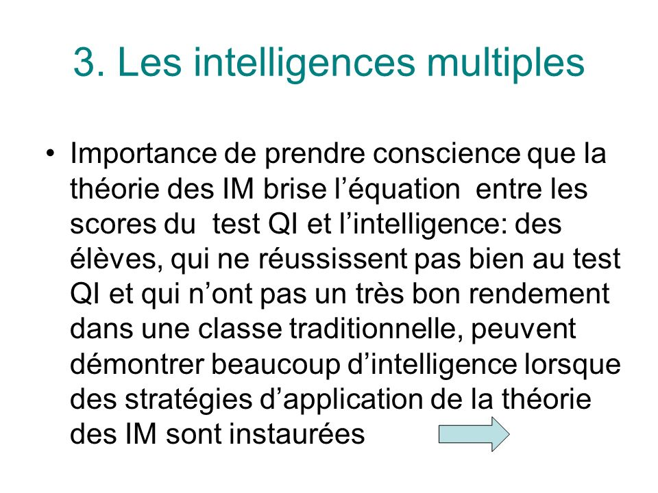 3. Les intelligences multiples Importance de prendre conscience que la théorie des IM brise léquation entre les scores du test QI et lintelligence: de