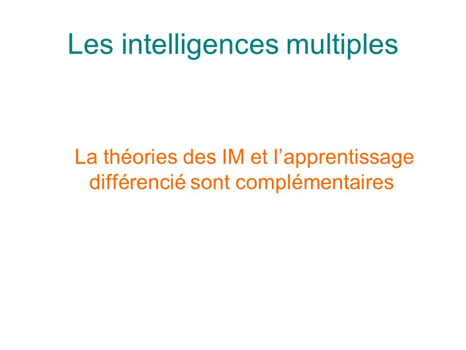 Les intelligences multiples La théories des IM et lapprentissage différencié sont complémentaires