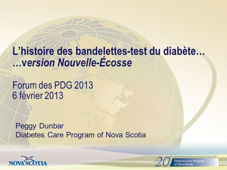 Lhistoire des bandelettes-test du diabète… …v ersion Nouvelle-Écosse Forum des PDG 2013 6 février 2013 Peggy Dunbar Diabetes Care Program of Nova Scotia
