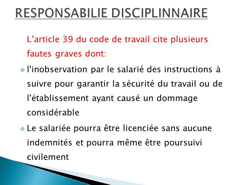 Larticle 39 du code de travail cite plusieurs fautes graves dont: l inobservation par le salarié des instructions à suivre pour garantir la sécurité du travail ou de l établissement ayant causé un dommage considérable Le salariée pourra être licenciée sans aucune indemnités et pourra même être poursuivi civilement