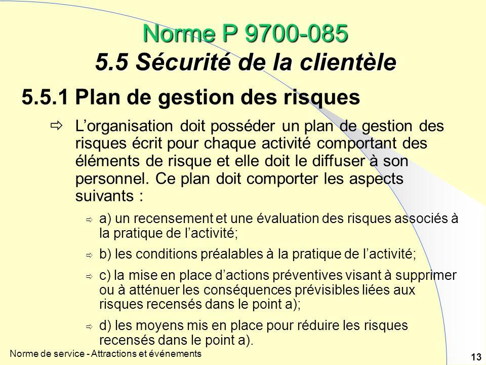 Norme de service - Attractions et événements 13 Norme P 9700-085 5.5 Sécurité de la clientèle 5.5.1 Plan de gestion des risques Lorganisation doit posséder un plan de gestion des risques écrit pour chaque activité comportant des éléments de risque et elle doit le diffuser à son personnel.