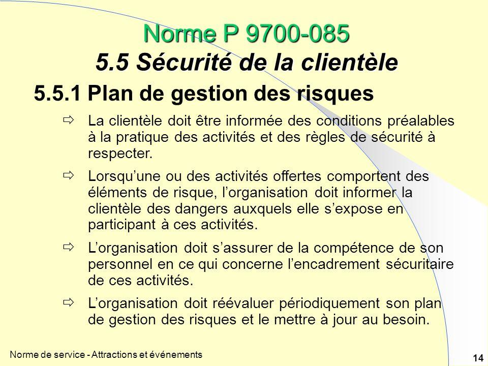 Norme de service - Attractions et événements 14 Norme P 9700-085 5.5 Sécurité de la clientèle 5.5.1 Plan de gestion des risques La clientèle doit être informée des conditions préalables à la pratique des activités et des règles de sécurité à respecter.