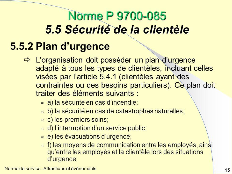 Norme de service - Attractions et événements 15 Norme P 9700-085 5.5 Sécurité de la clientèle 5.5.2 Plan durgence Lorganisation doit posséder un plan durgence adapté à tous les types de clientèles, incluant celles visées par larticle 5.4.1 (clientèles ayant des contraintes ou des besoins particuliers).