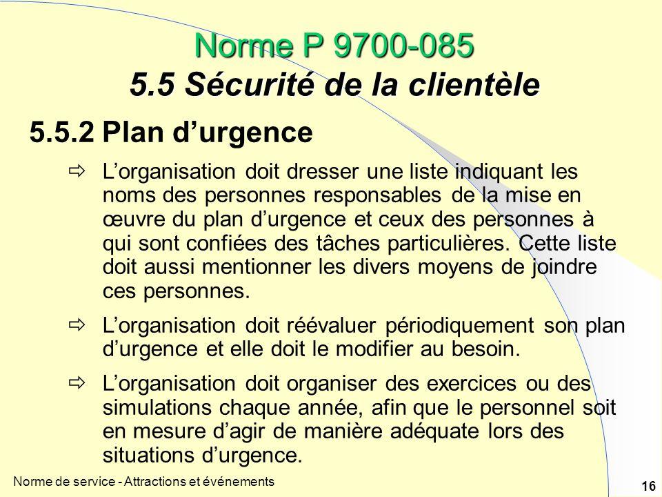Norme de service - Attractions et événements 16 Norme P 9700-085 5.5 Sécurité de la clientèle 5.5.2 Plan durgence Lorganisation doit dresser une liste indiquant les noms des personnes responsables de la mise en œuvre du plan durgence et ceux des personnes à qui sont confiées des tâches particulières.
