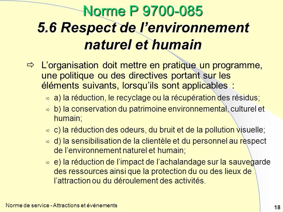 Norme de service - Attractions et événements 18 Norme P 9700-085 5.6 Respect de lenvironnement naturel et humain Lorganisation doit mettre en pratique
