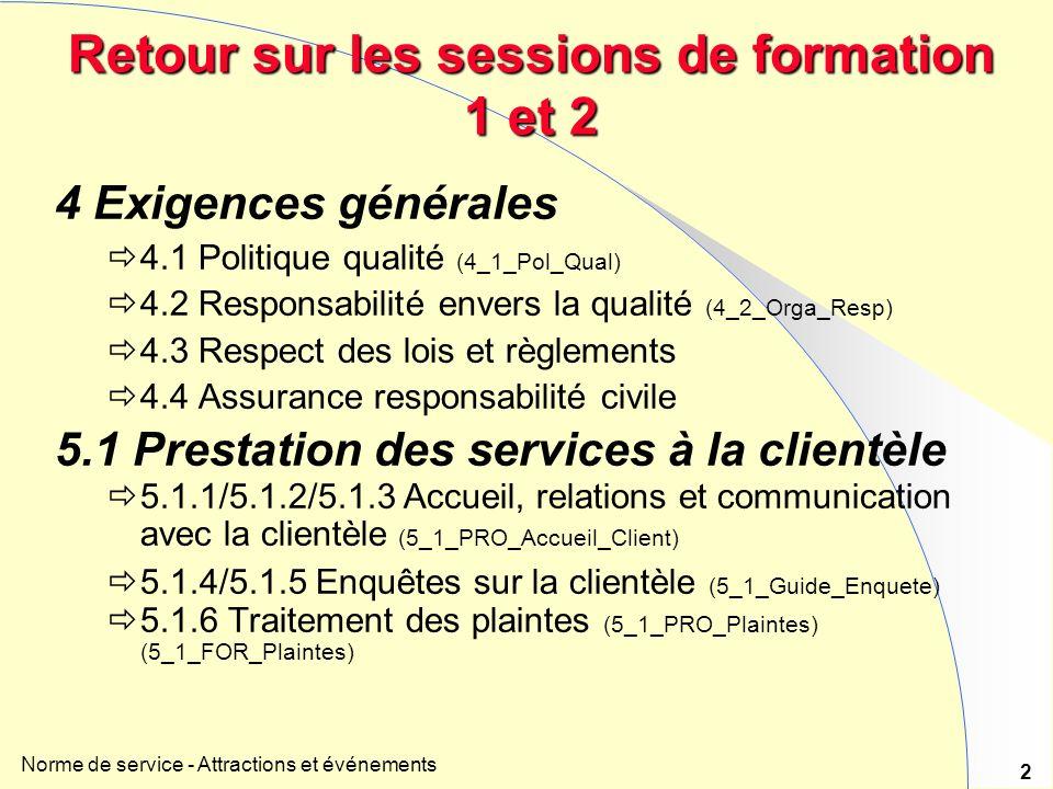 Norme de service - Attractions et événements 2 Retour sur les sessions de formation 1 et 2 4 Exigences générales 4.1 Politique qualité (4_1_Pol_Qual) 4.2 Responsabilité envers la qualité (4_2_Orga_Resp) 4.3 Respect des lois et règlements 4.4 Assurance responsabilité civile 5.1 Prestation des services à la clientèle 5.1.1/5.1.2/5.1.3 Accueil, relations et communication avec la clientèle (5_1_PRO_Accueil_Client) 5.1.4/5.1.5 Enquêtes sur la clientèle (5_1_Guide_Enquete) 5.1.6 Traitement des plaintes (5_1_PRO_Plaintes) (5_1_FOR_Plaintes)