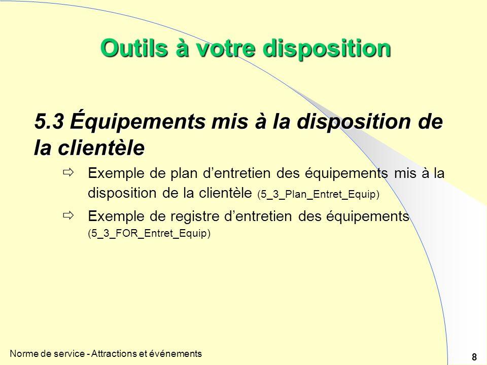 Norme de service - Attractions et événements 8 Outils à votre disposition 5.3Équipements mis à la disposition de la clientèle 5.3 Équipements mis à la disposition de la clientèle Exemple de plan dentretien des équipements mis à la disposition de la clientèle (5_3_Plan_Entret_Equip) Exemple de registre dentretien des équipements (5_3_FOR_Entret_Equip)