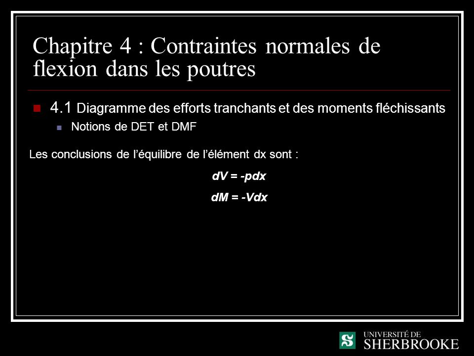 Chapitre 4 : Contraintes normales de flexion dans les poutres 4.1 Diagramme des efforts tranchants et des moments fléchissants Propriétés des DET et DMF Le DET et le DMF sont obtenus en intégrant la charge sur la poutre Le DET est la dérivée du DMF, en mathématique, lorsque la dérivée dune fonction est nulle, il y a présence dun maximum Il y a un saut dans un DET lorsquil y a présence dune charge concentrée Il y a un saut dans un DMF lorsquil y a présence dun moment concentré Le sens des pentes et le sens de la concavité des graphiques dépendent du « signe » de la fonction Sur une poutre horizontale, la fibre inférieure est tendue et la fibre supérieure est comprimée lorsque le moment est positif et inversement