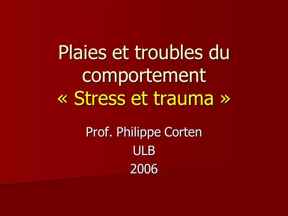 Plaies et troubles du comportement « Stress et trauma » Prof. Philippe Corten ULB2006