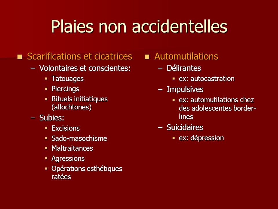 Plaies non accidentelles Scarifications et cicatrices Scarifications et cicatrices –Volontaires et conscientes: Tatouages Tatouages Piercings Piercing