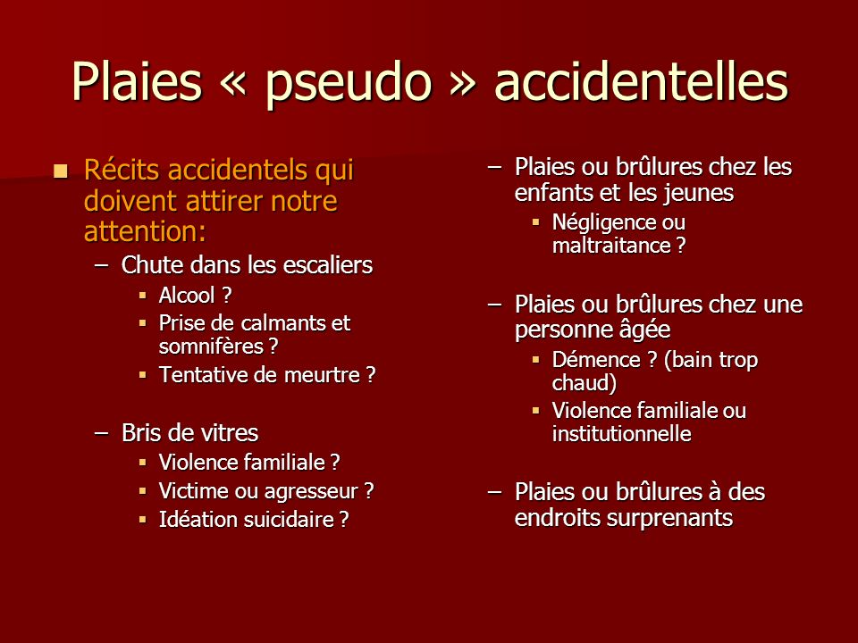 Plaies « pseudo » accidentelles Récits accidentels qui doivent attirer notre attention: Récits accidentels qui doivent attirer notre attention: –Chute