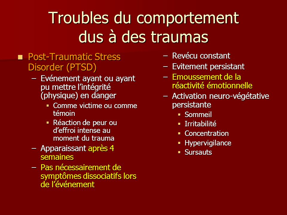 Troubles du comportement dus à des traumas Post-Traumatic Stress Disorder (PTSD) Post-Traumatic Stress Disorder (PTSD) –Evénement ayant ou ayant pu me