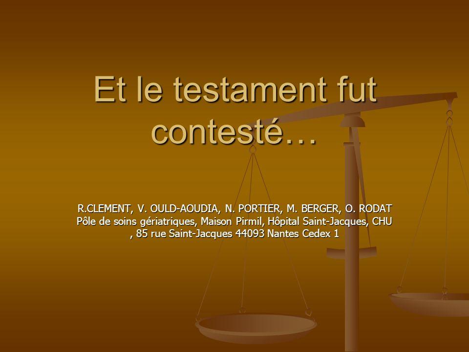 Et le testament fut contesté… R.CLEMENT, V. OULD-AOUDIA, N. PORTIER, M. BERGER, O. RODAT Pôle de soins gériatriques, Maison Pirmil, Hôpital Saint-Jacq