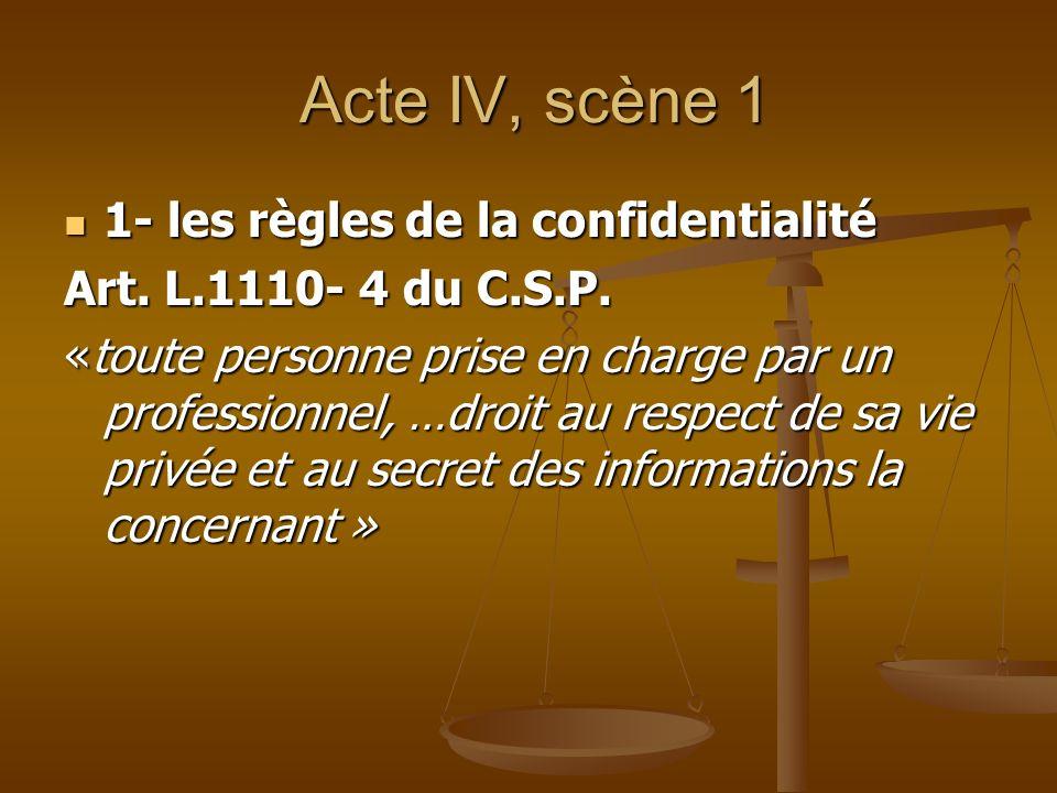 Acte IV, scène 1 Acte IV, scène 1 1- les règles de la confidentialité 1- les règles de la confidentialité Art. L.1110- 4 du C.S.P. «toute personne pri