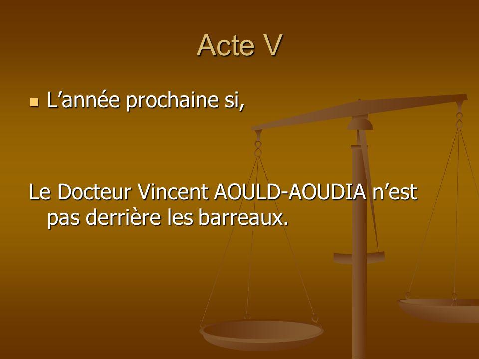 Acte V Lannée prochaine si, Lannée prochaine si, Le Docteur Vincent AOULD-AOUDIA nest pas derrière les barreaux.