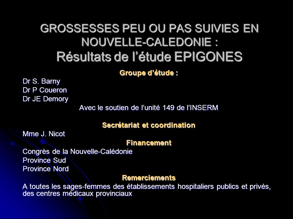 GROSSESSES PEU OU PAS SUIVIES EN NOUVELLE-CALEDONIE : Résultats de létude EPIGONES Groupe détude : Dr S. Barny Dr P Coueron Dr JE Demory Avec le souti