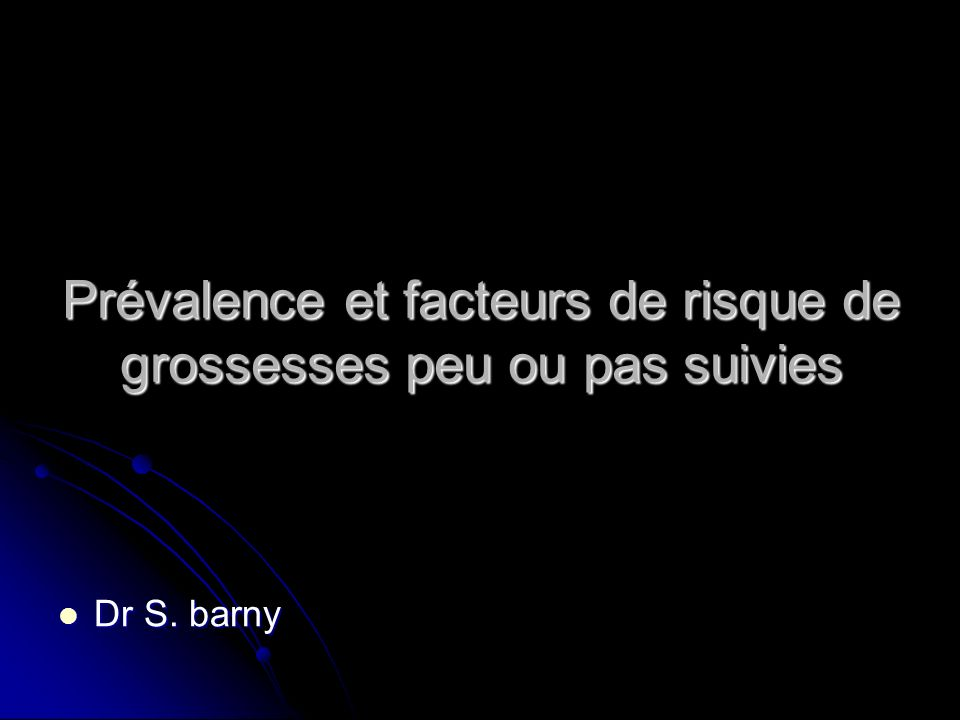 Prévalence et facteurs de risque de grossesses peu ou pas suivies Dr S. barny Dr S. barny