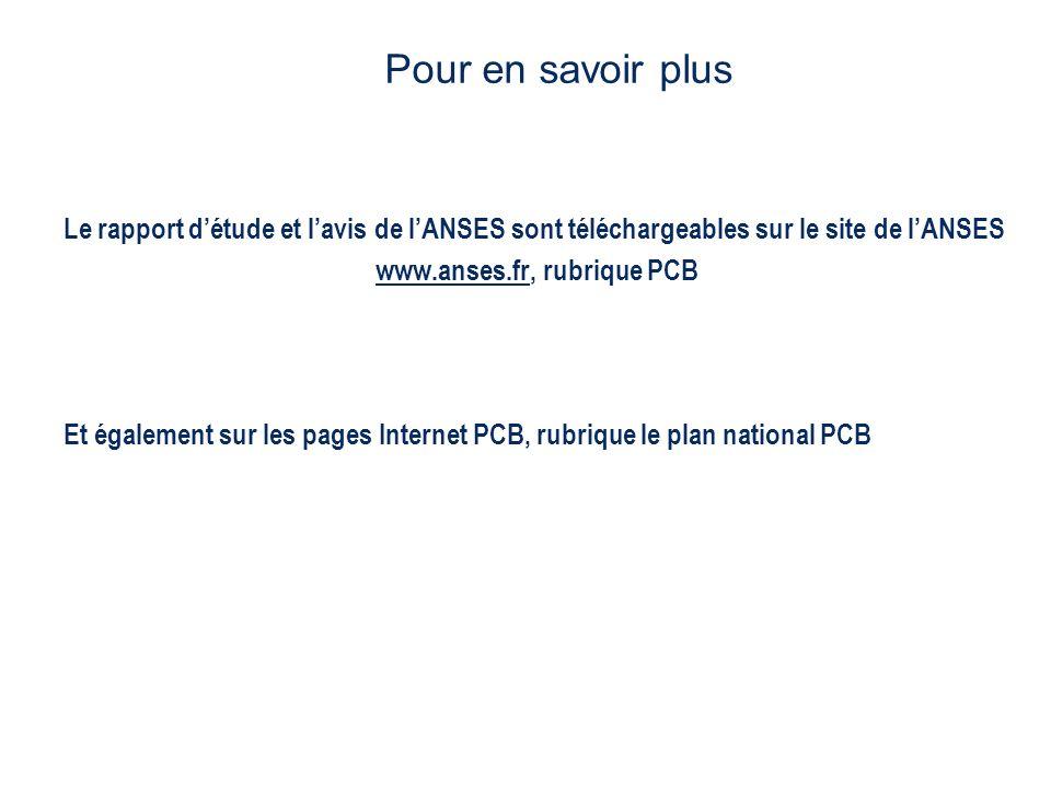 Le rapport détude et lavis de lANSES sont téléchargeables sur le site de lANSES www.anses.frwww.anses.fr, rubrique PCB Et également sur les pages Internet PCB, rubrique le plan national PCB Pour en savoir plus