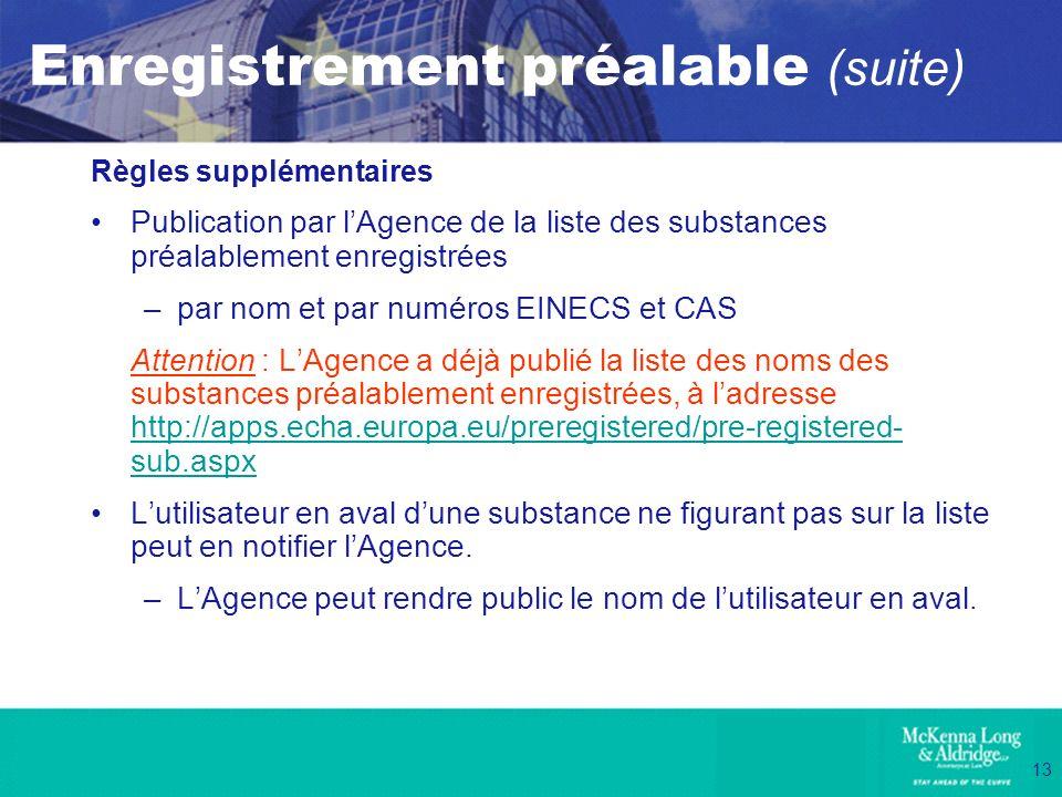 13 Enregistrement préalable (suite) Règles supplémentaires Publication par lAgence de la liste des substances préalablement enregistrées –par nom et p