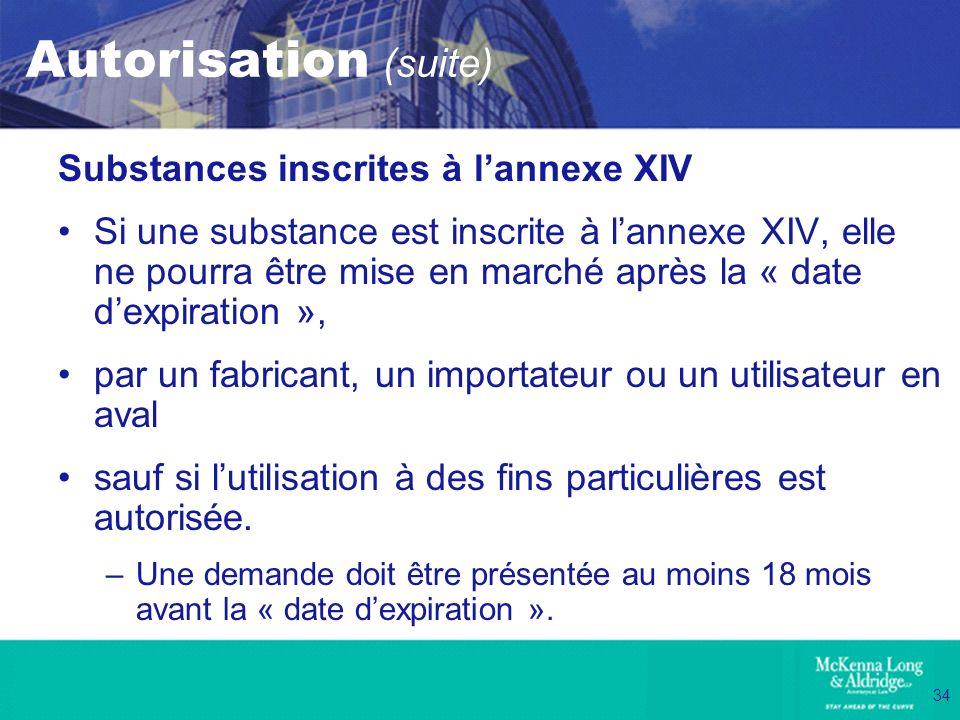 34 Autorisation (suite) Substances inscrites à lannexe XIV Si une substance est inscrite à lannexe XIV, elle ne pourra être mise en marché après la «