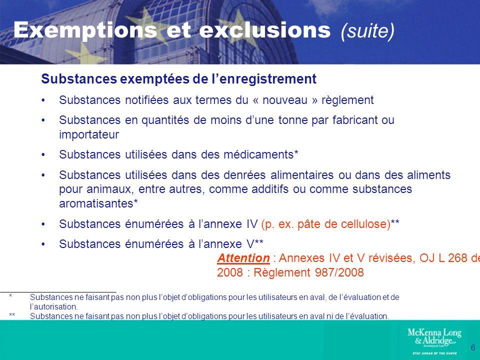 6 Exemptions et exclusions (suite) Substances exemptées de lenregistrement Substances notifiées aux termes du « nouveau » règlement Substances en quan