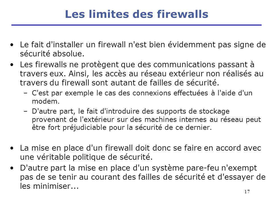 17 Les limites des firewalls Le fait d'installer un firewall n'est bien évidemment pas signe de sécurité absolue. Les firewalls ne protègent que des c