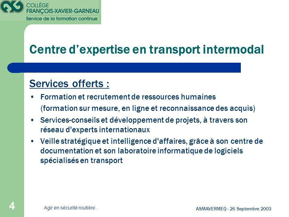 4 ASMAVERMEQ - 26 Septembre 2003 Agir en sécurité routière... Centre dexpertise en transport intermodal Services offerts : Formation et recrutement de