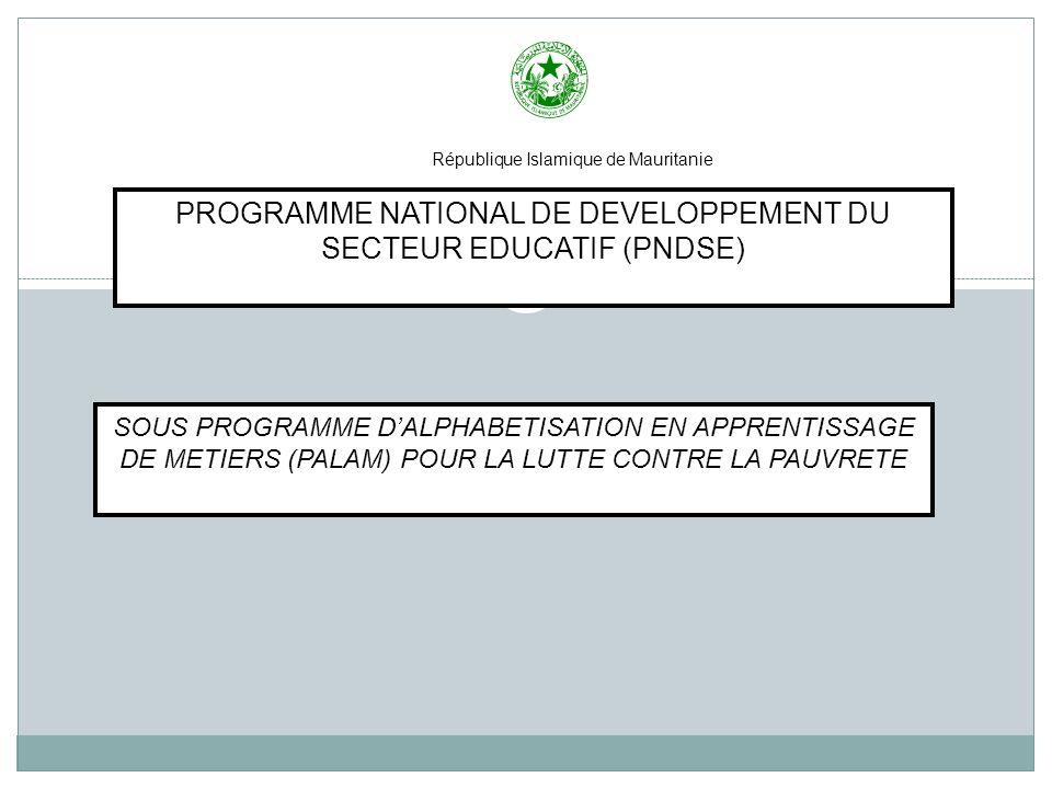 République Islamique de Mauritanie SOUS PROGRAMME DALPHABETISATION EN APPRENTISSAGE DE METIERS (PALAM) POUR LA LUTTE CONTRE LA PAUVRETE PROGRAMME NATIONAL DE DEVELOPPEMENT DU SECTEUR EDUCATIF (PNDSE)