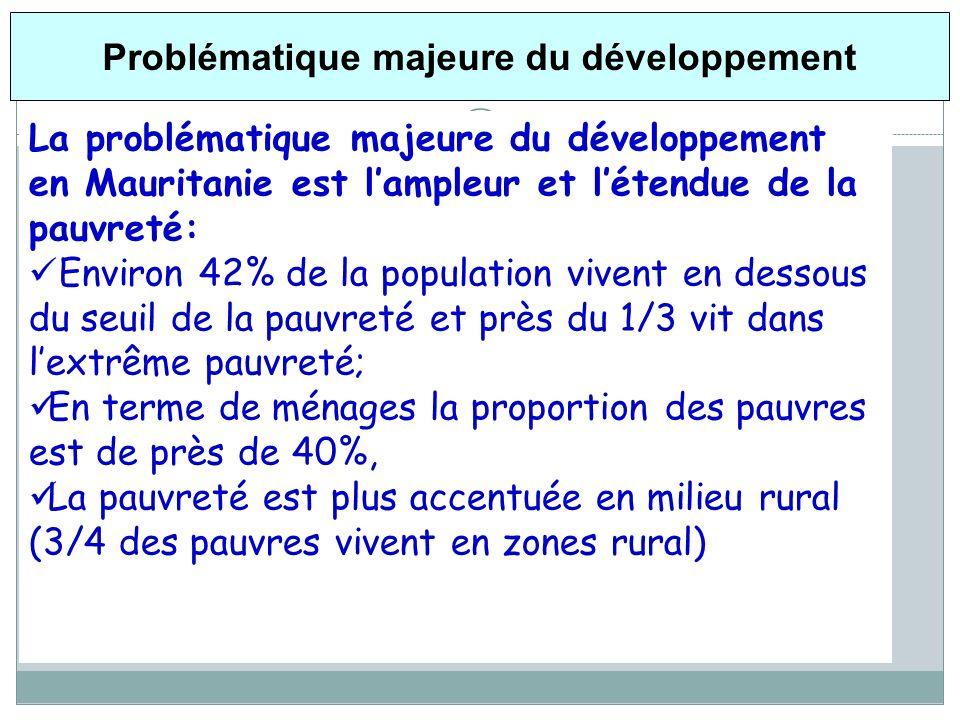 Problématique majeure du développement La problématique majeure du développement en Mauritanie est lampleur et létendue de la pauvreté: Environ 42% de la population vivent en dessous du seuil de la pauvreté et près du 1/3 vit dans lextrême pauvreté; En terme de ménages la proportion des pauvres est de près de 40%, La pauvreté est plus accentuée en milieu rural (3/4 des pauvres vivent en zones rural)