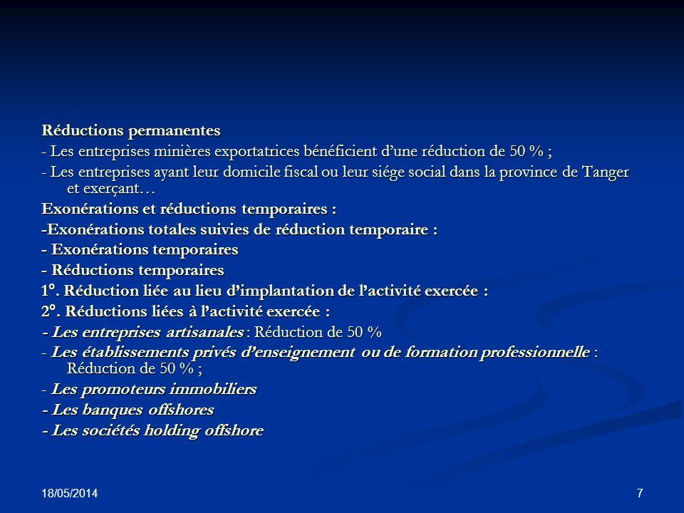 18/05/2014 28 Réduction temporaire Bénéficient d une réduction de 50% de l impôt sur les sociétés pendant les cinq (5) premiers exercices consécutifs suivant la date du début de leur exploitation : Bénéficient d une réduction de 50% de l impôt sur les sociétés pendant les cinq (5) premiers exercices consécutifs suivant la date du début de leur exploitation : a) les entreprises, autres que les établissements stables des sociétés n ayant pas leur siège au Maroc attributaires de marchés de travaux, de fournitures ou de service, les établissements de crédit et organismes assimilés, Bank Al-Maghrib, la Caisse de dépôt et de gestion, les sociétés d assurances et de réassurances et les agences immobilières, à raison des activités exercées dans l une des préfectures ou provinces qui sont fixées par décret compte tenu des deux critères suivants : - le niveau de développement économique et social ; - la capacité d absorption des capitaux et des investissements dans la région, la province ou la préfecture ; b) les entreprises artisanales dont la production est le résultat d un travail essentiellement manuel ; c) les établissements privés d enseignement ou de formation professionnelle.