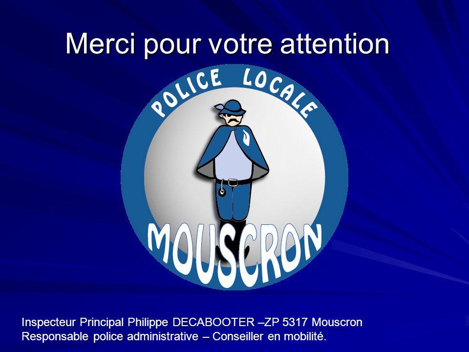 Merci pour votre attention Inspecteur Principal Philippe DECABOOTER –ZP 5317 Mouscron Responsable police administrative – Conseiller en mobilité.