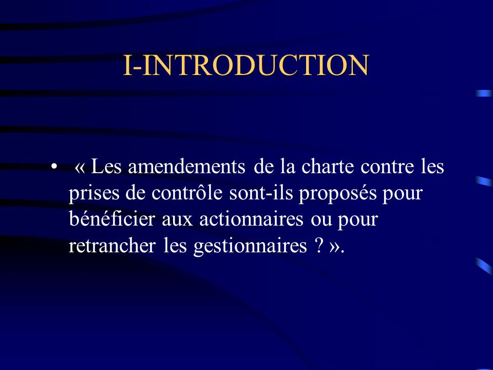 I-INTRODUCTION « Les amendements de la charte contre les prises de contrôle sont-ils proposés pour bénéficier aux actionnaires ou pour retrancher les gestionnaires .