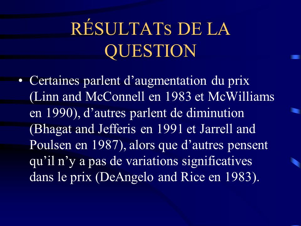 RÉSULTAT S DE LA QUESTION Certaines parlent daugmentation du prix (Linn and McConnell en 1983 et McWilliams en 1990), dautres parlent de diminution (Bhagat and Jefferis en 1991 et Jarrell and Poulsen en 1987), alors que dautres pensent quil ny a pas de variations significatives dans le prix (DeAngelo and Rice en 1983).
