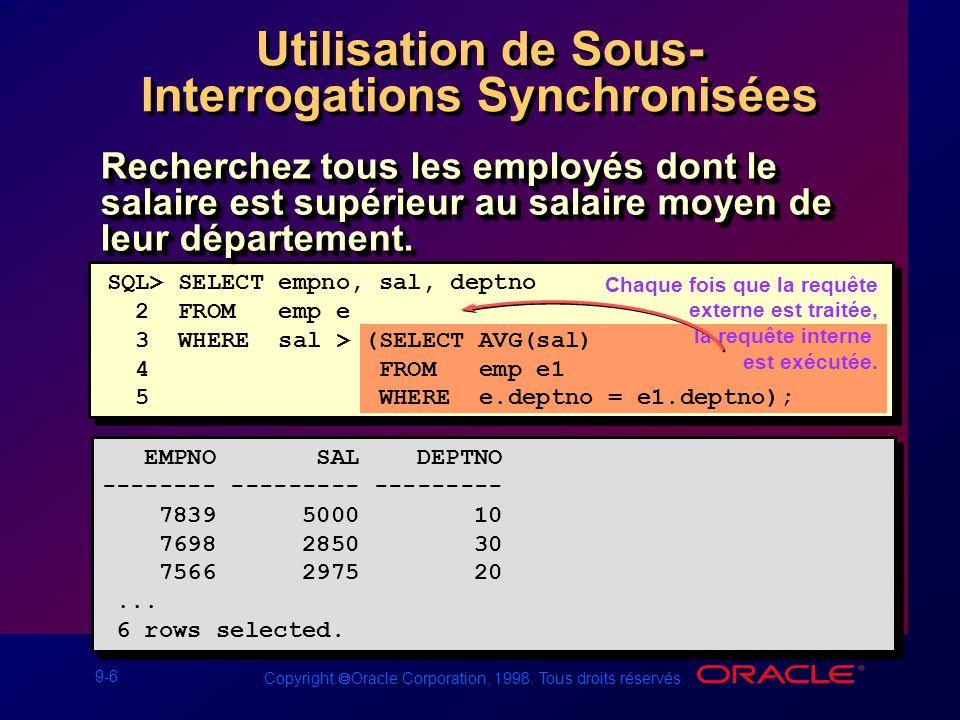 9-6 Copyright Oracle Corporation, 1998. Tous droits réservés. Utilisation de Sous- Interrogations Synchronisées Chaque fois que la requête externe est