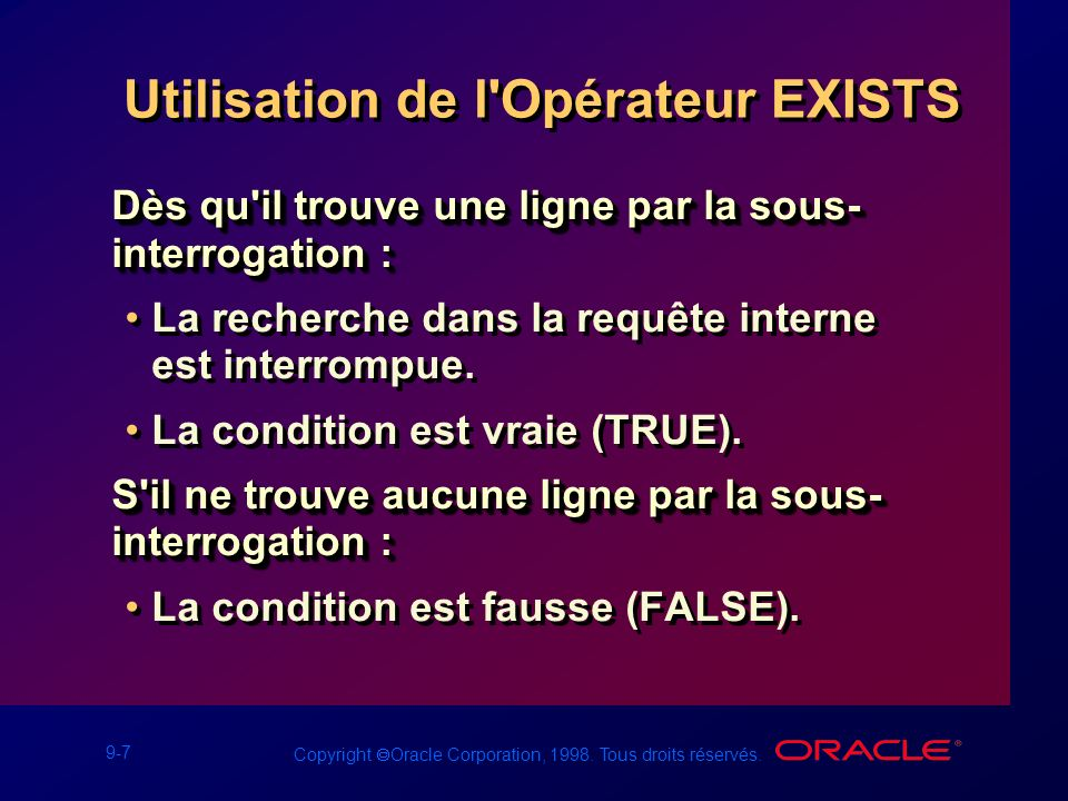 9-7 Copyright Oracle Corporation, 1998. Tous droits réservés. Utilisation de l'Opérateur EXISTS Dès qu'il trouve une ligne par la sous- interrogation